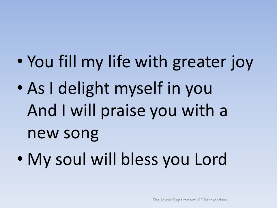 The Music Department, CE Bermondsey You fill my life with greater joy As I delight myself in you And I will praise you with a new song My soul will bl