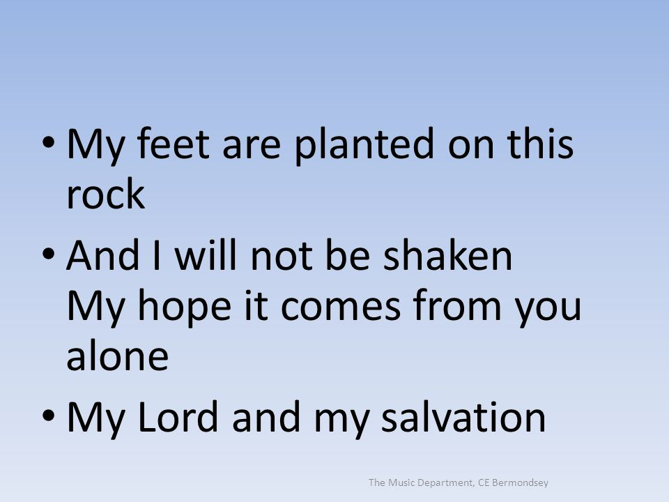 The Music Department, CE Bermondsey My feet are planted on this rock And I will not be shaken My hope it comes from you alone My Lord and my salvation