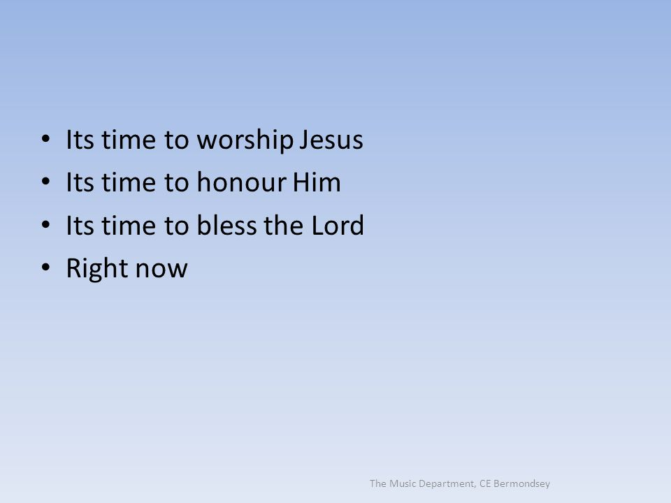 The Music Department, CE Bermondsey Its time to worship Jesus Its time to honour Him Its time to bless the Lord Right now