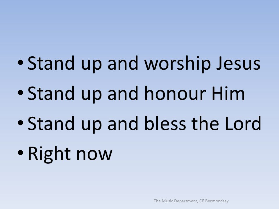 The Music Department, CE Bermondsey Stand up and worship Jesus Stand up and honour Him Stand up and bless the Lord Right now