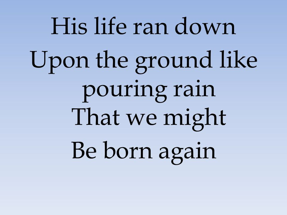 His life ran down Upon the ground like pouring rain That we might Be born again
