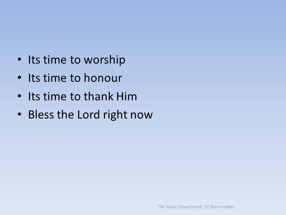 The Music Department, CE Bermondsey Its time to worship Its time to honour Its time to thank Him Bless the Lord right now
