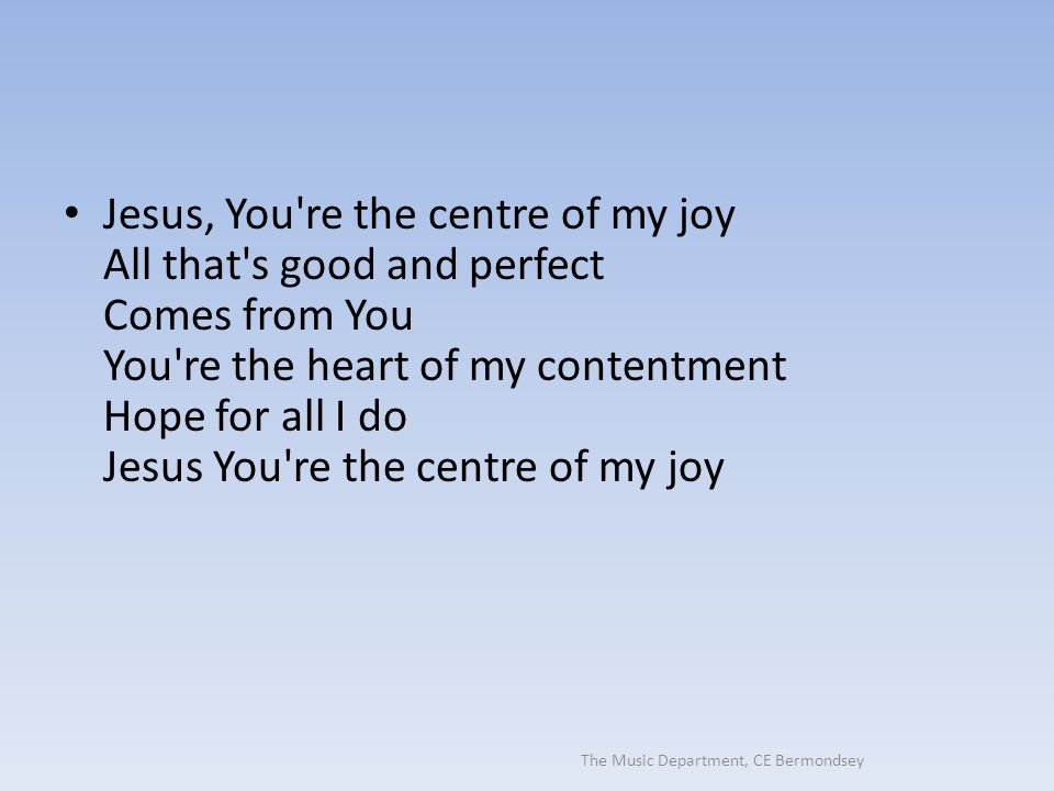 The Music Department, CE Bermondsey Jesus, You're the centre of my joy All that's good and perfect Comes from You You're the heart of my contentment H