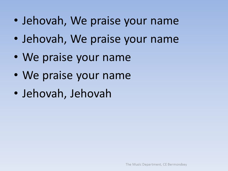 The Music Department, CE Bermondsey Jehovah, We praise your name We praise your name Jehovah, Jehovah