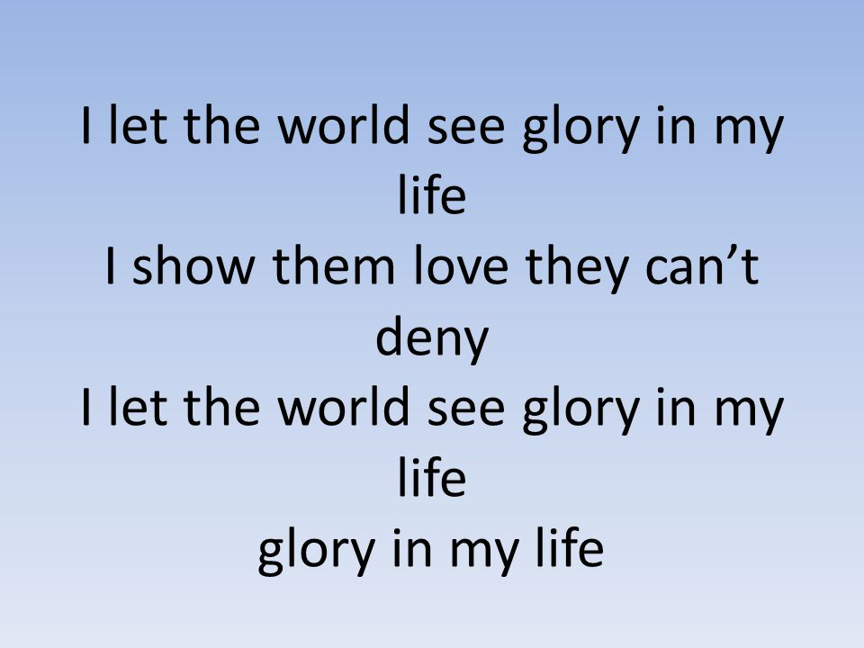 I let the world see glory in my life I show them love they can't deny I let the world see glory in my life glory in my life