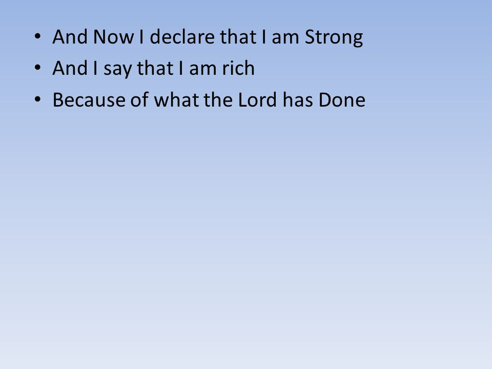 And Now I declare that I am Strong And I say that I am rich Because of what the Lord has Done