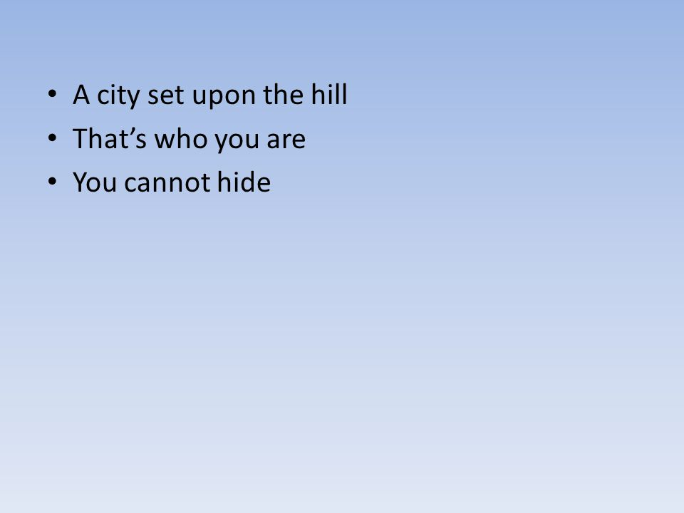 A city set upon the hill That's who you are You cannot hide