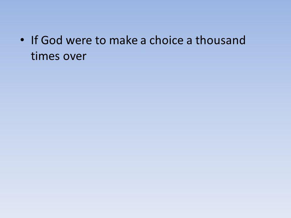 If God were to make a choice a thousand times over