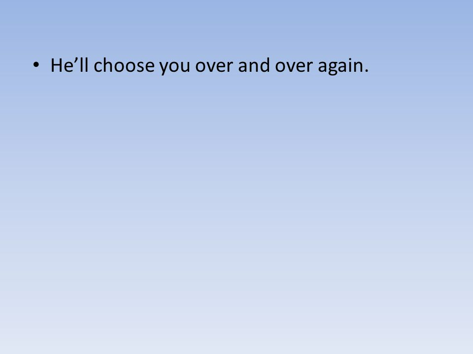 He'll choose you over and over again.