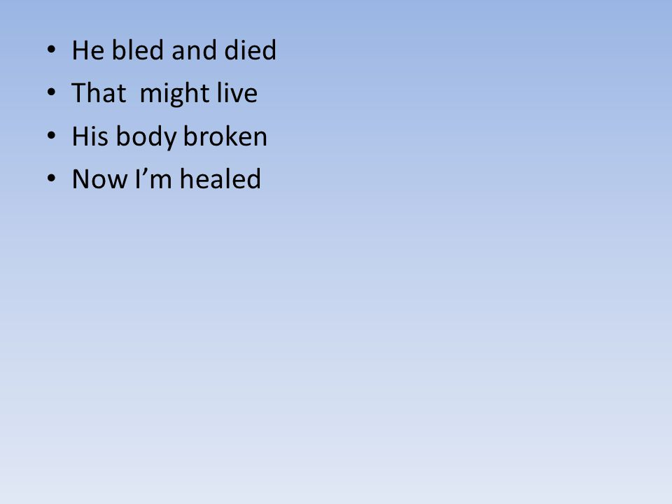 He bled and died That might live His body broken Now I'm healed