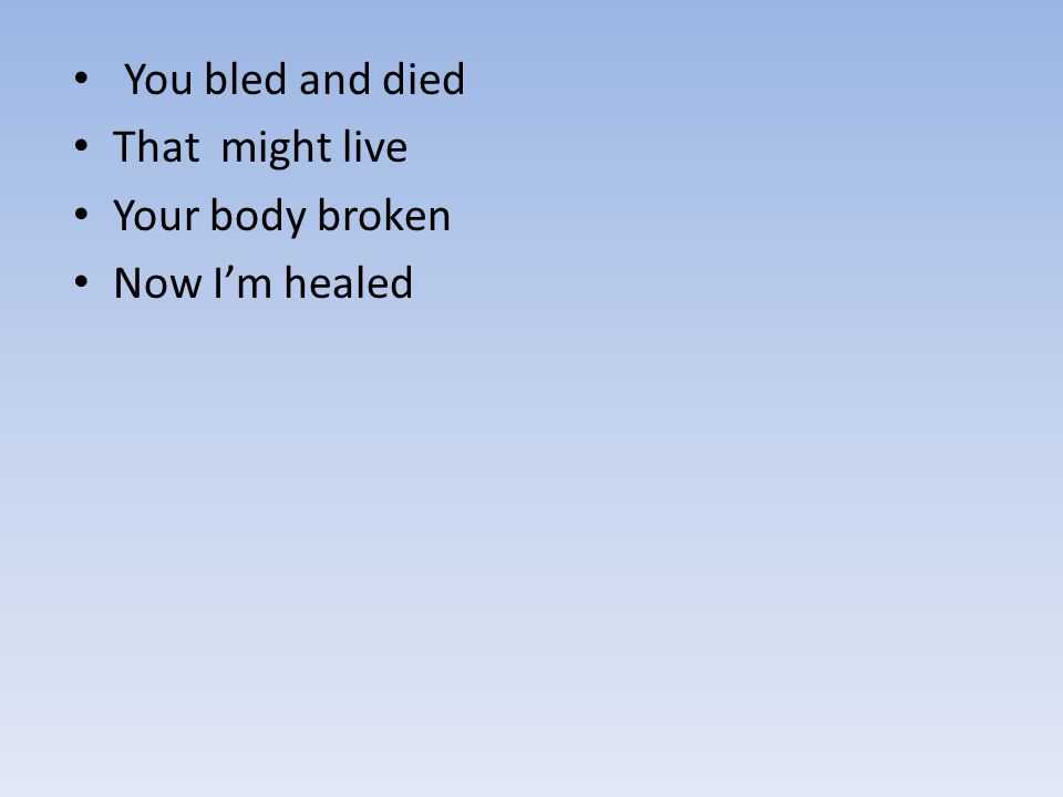 You bled and died That might live Your body broken Now I'm healed