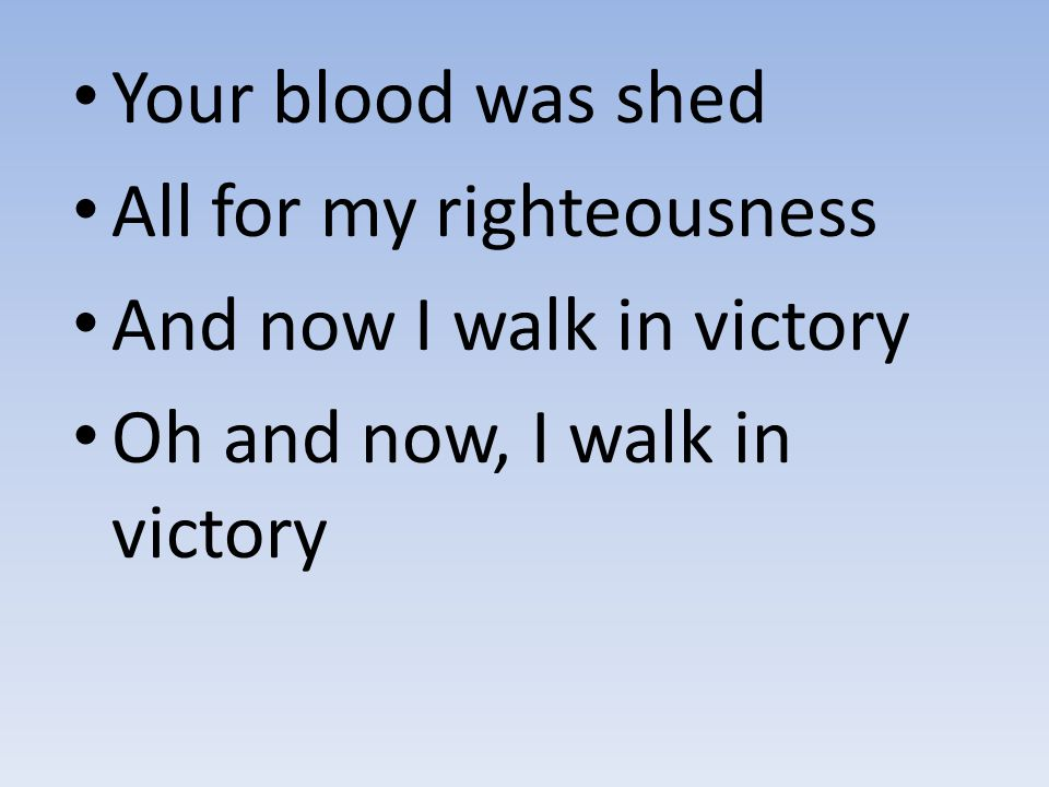 Your blood was shed All for my righteousness And now I walk in victory Oh and now, I walk in victory