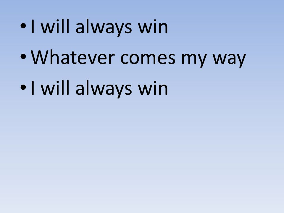 I will always win Whatever comes my way I will always win