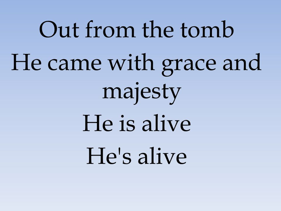 Out from the tomb He came with grace and majesty He is alive He's alive