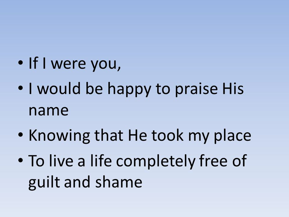 If I were you, I would be happy to praise His name Knowing that He took my place To live a life completely free of guilt and shame