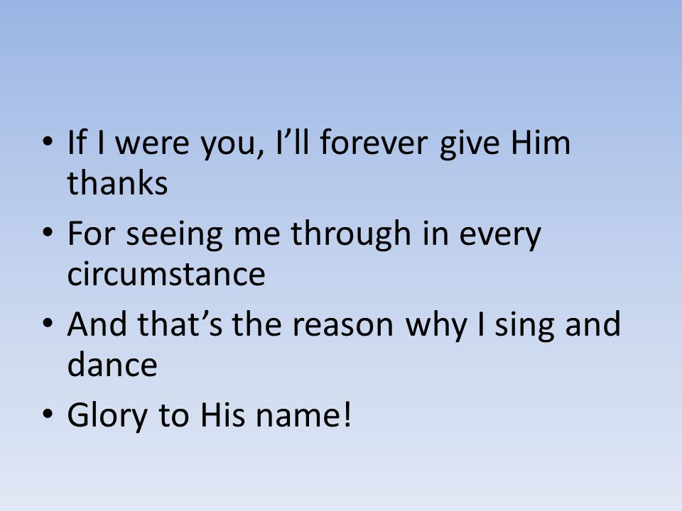 If I were you, I'll forever give Him thanks For seeing me through in every circumstance And that's the reason why I sing and dance Glory to His name!