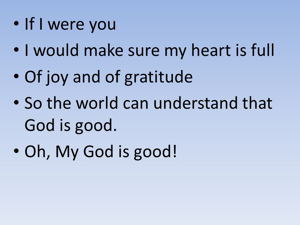 If I were you I would make sure my heart is full Of joy and of gratitude So the world can understand that God is good. Oh, My God is good!