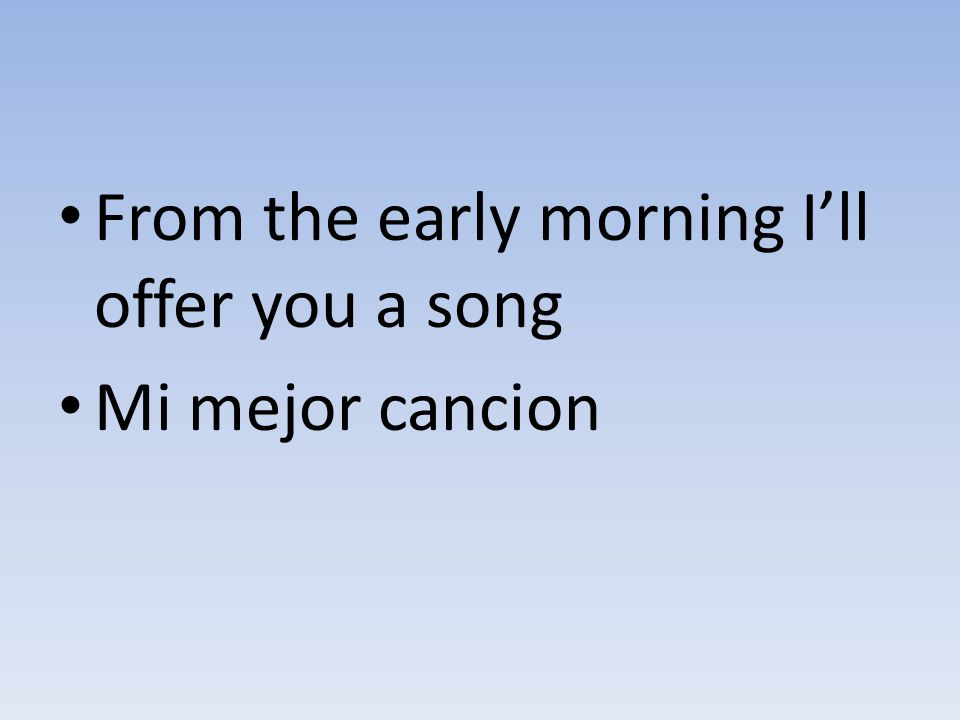 From the early morning I'll offer you a song Mi mejor cancion