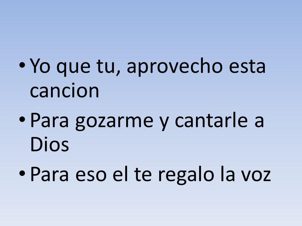 Yo que tu, aprovecho esta cancion Para gozarme y cantarle a Dios Para eso el te regalo la voz