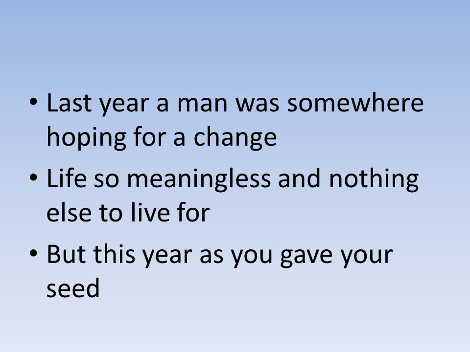 Last year a man was somewhere hoping for a change Life so meaningless and nothing else to live for But this year as you gave your seed