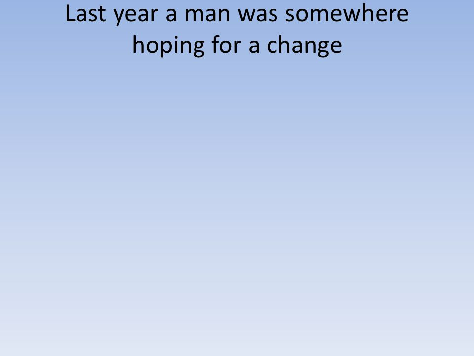 Last year a man was somewhere hoping for a change