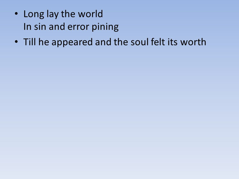 Long lay the world In sin and error pining Till he appeared and the soul felt its worth