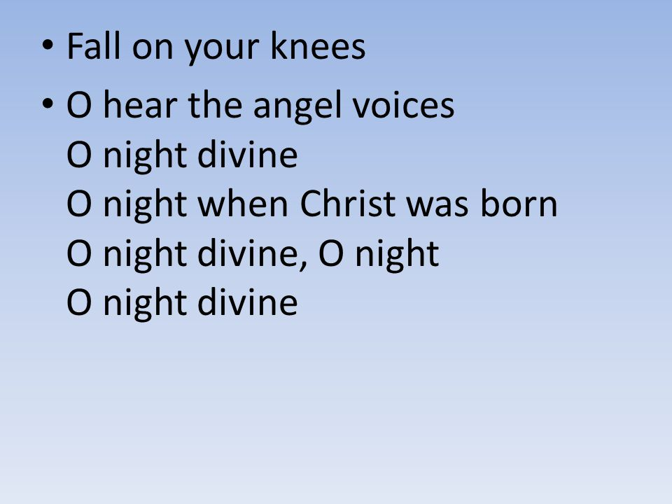 Fall on your knees O hear the angel voices O night divine O night when Christ was born O night divine, O night O night divine
