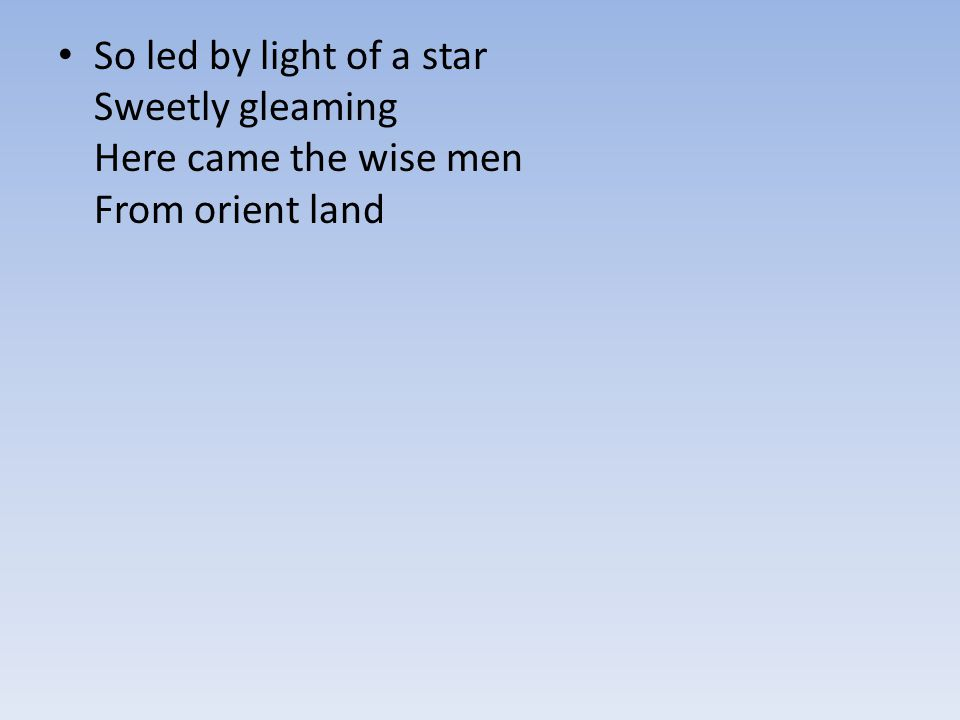 So led by light of a star Sweetly gleaming Here came the wise men From orient land