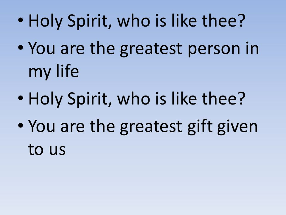 Holy Spirit, who is like thee? You are the greatest person in my life Holy Spirit, who is like thee? You are the greatest gift given to us