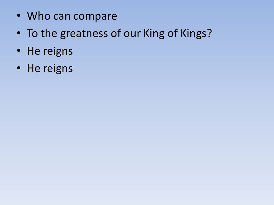 Who can compare To the greatness of our King of Kings? He reigns