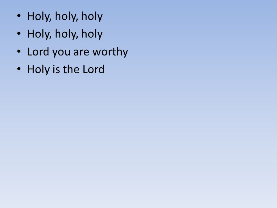 Holy, holy, holy Lord you are worthy Holy is the Lord