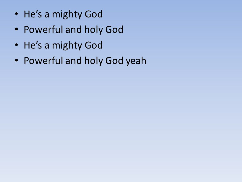 Powerful and holy God He's a mighty God Powerful and holy God yeah