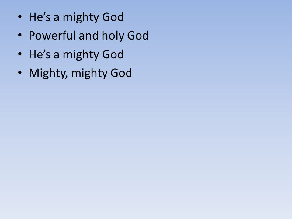 He's a mighty God Powerful and holy God He's a mighty God Mighty, mighty God