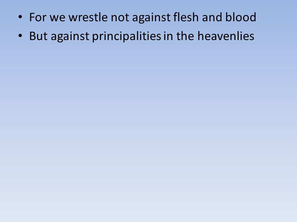 For we wrestle not against flesh and blood But against principalities in the heavenlies