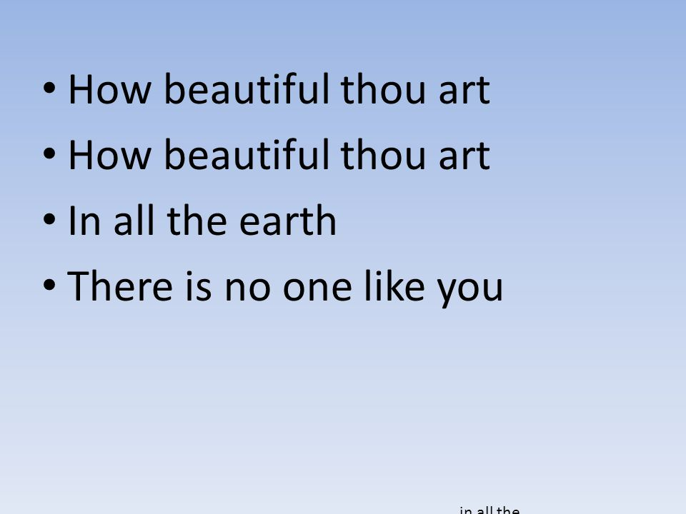 How beautiful thou art In all the earth There is no one like you in all the