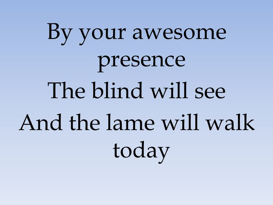 By your awesome presence The blind will see And the lame will walk today