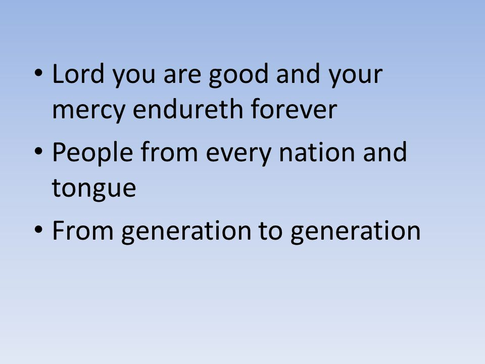 Lord you are good and your mercy endureth forever People from every nation and tongue From generation to generation