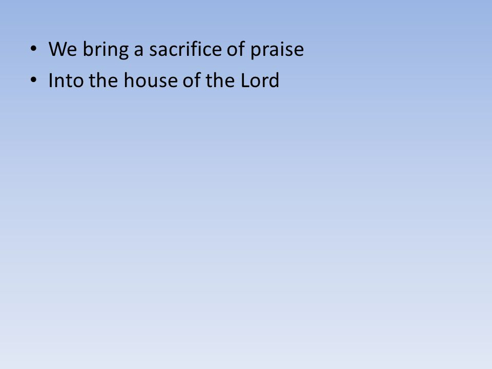 We bring a sacrifice of praise Into the house of the Lord
