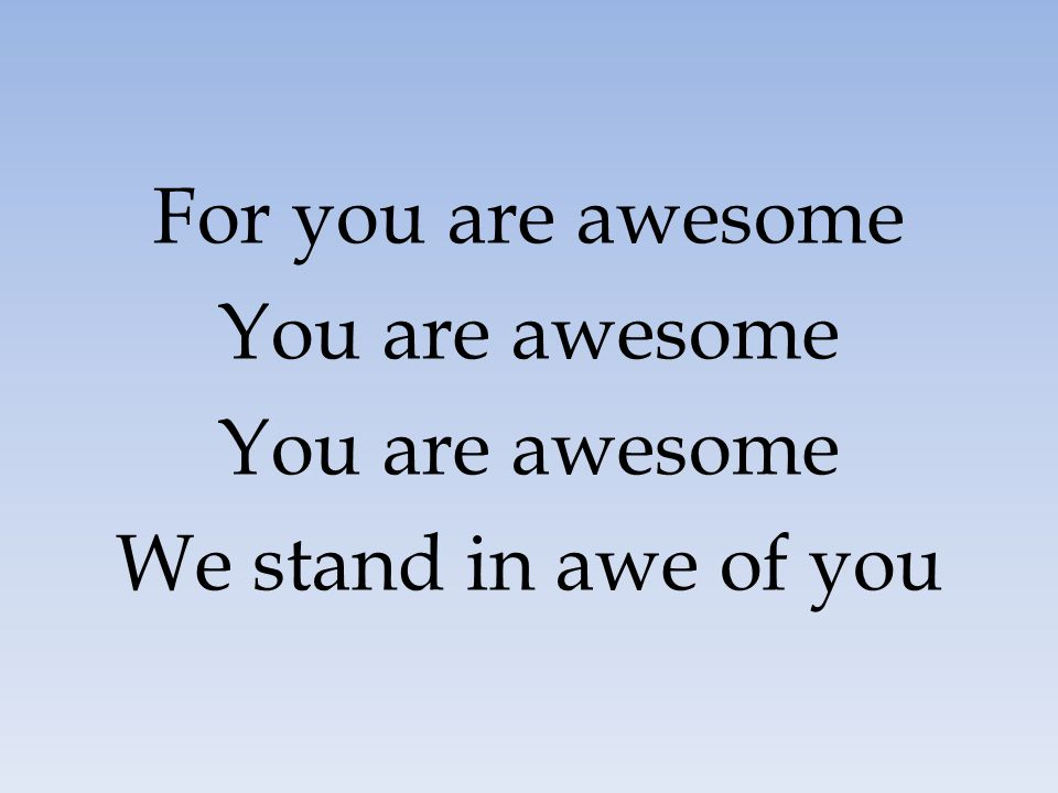 For you are awesome You are awesome We stand in awe of you