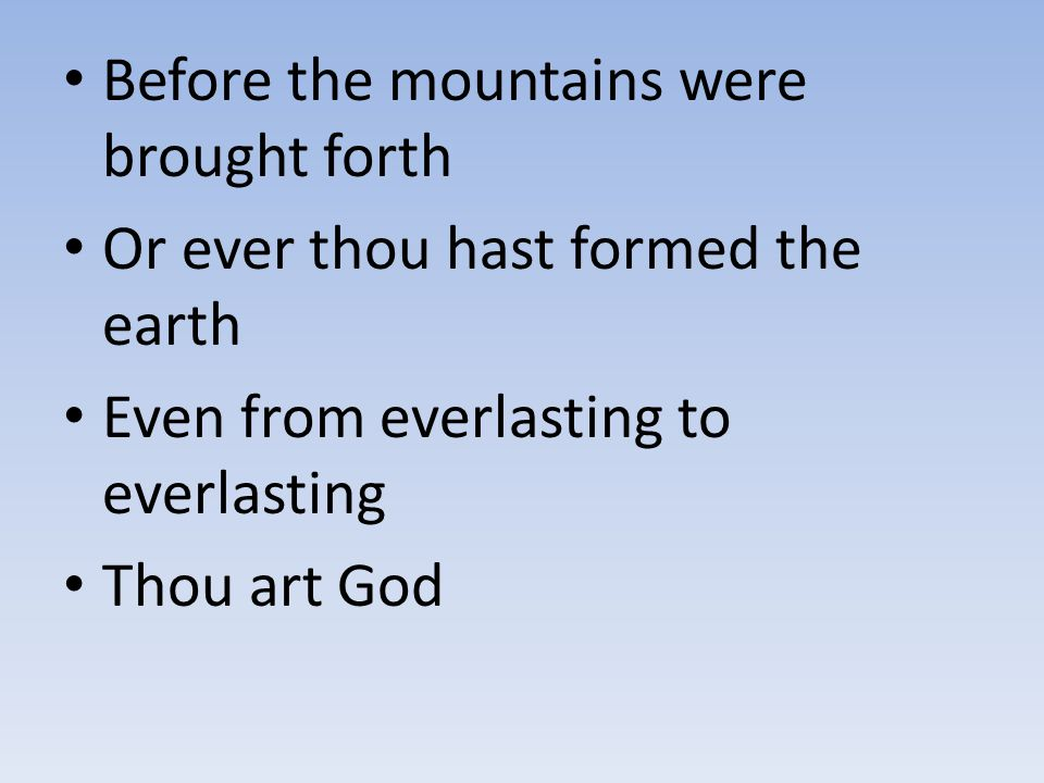 Before the mountains were brought forth Or ever thou hast formed the earth Even from everlasting to everlasting Thou art God