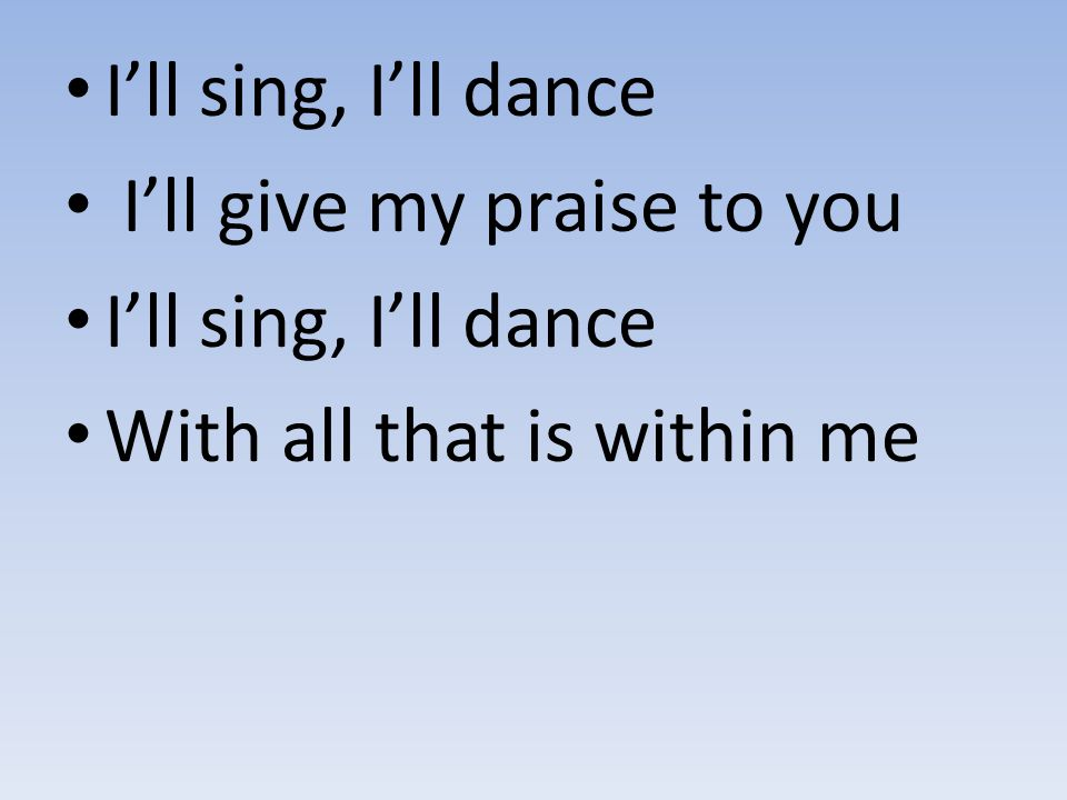 I'll sing, I'll dance I'll give my praise to you I'll sing, I'll dance With all that is within me