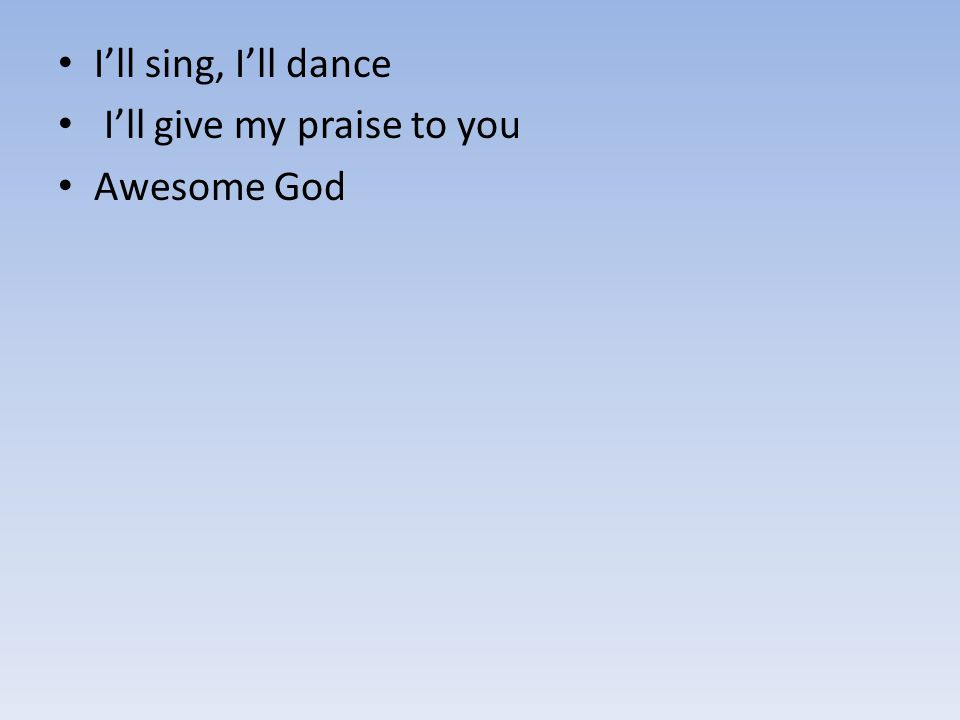 I'll sing, I'll dance I'll give my praise to you Awesome God