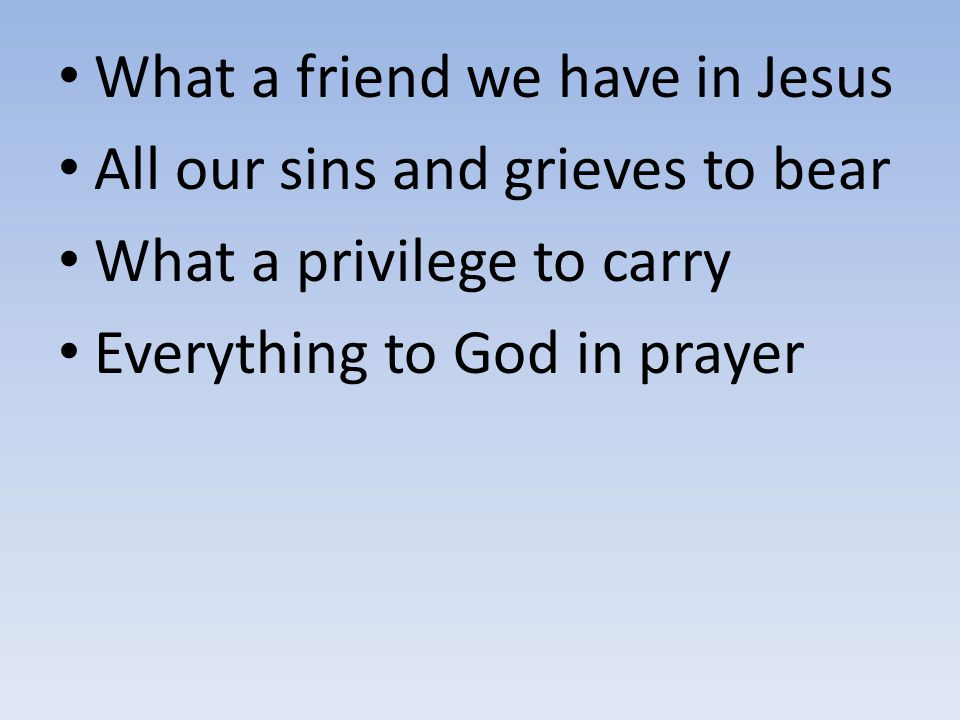 What a friend we have in Jesus All our sins and grieves to bear What a privilege to carry Everything to God in prayer