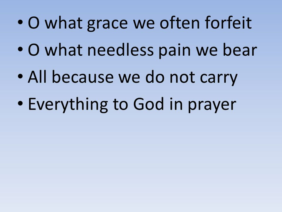 O what grace we often forfeit O what needless pain we bear All because we do not carry Everything to God in prayer