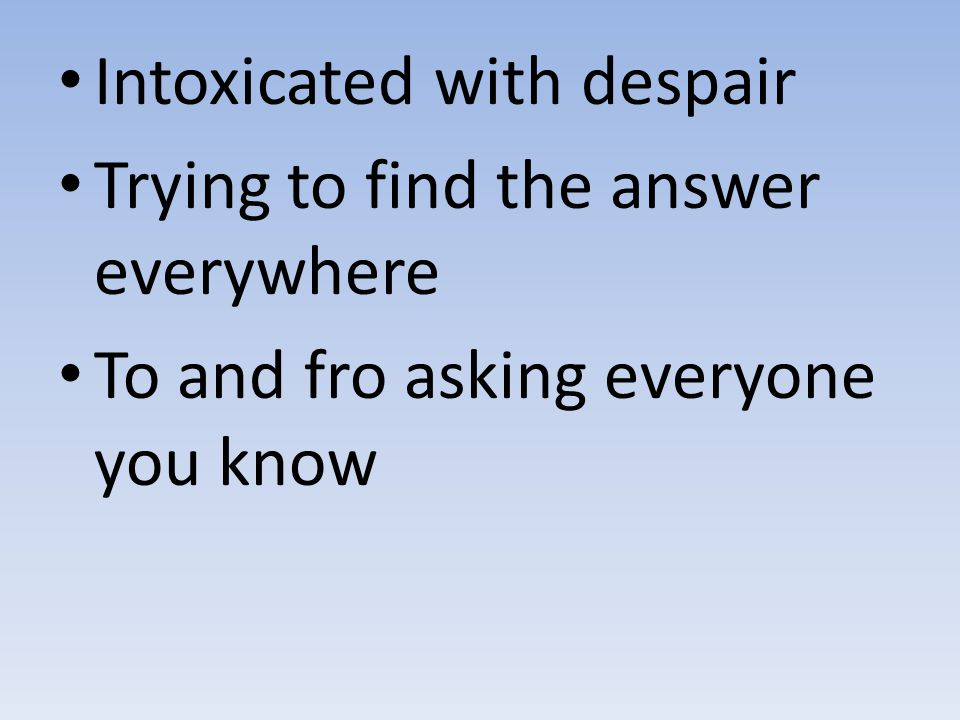 Intoxicated with despair Trying to find the answer everywhere To and fro asking everyone you know