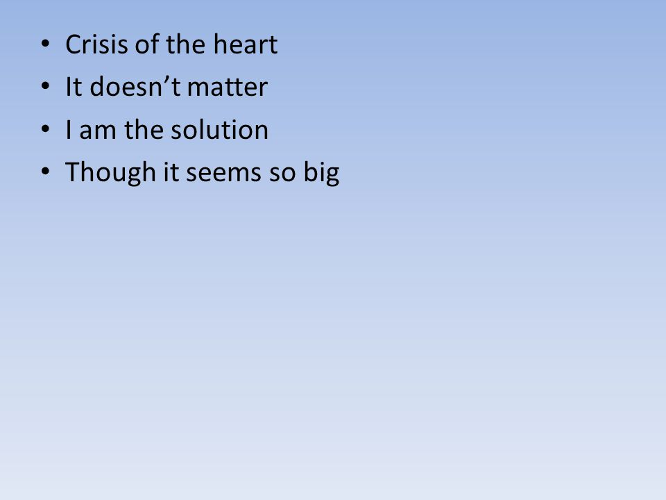 Crisis of the heart It doesn't matter I am the solution Though it seems so big