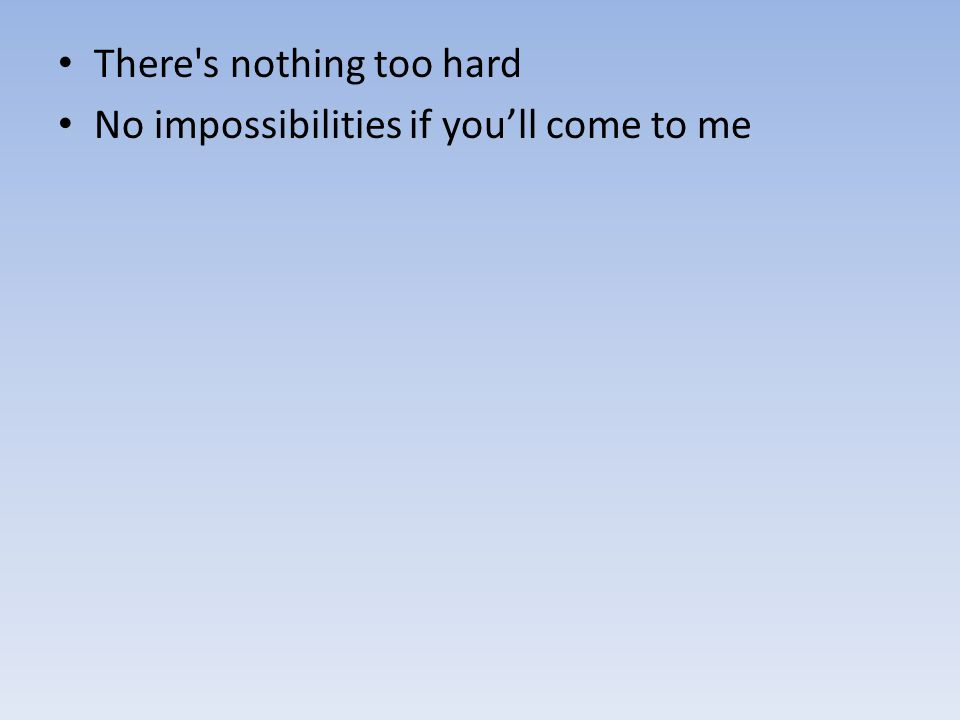 There's nothing too hard No impossibilities if you'll come to me