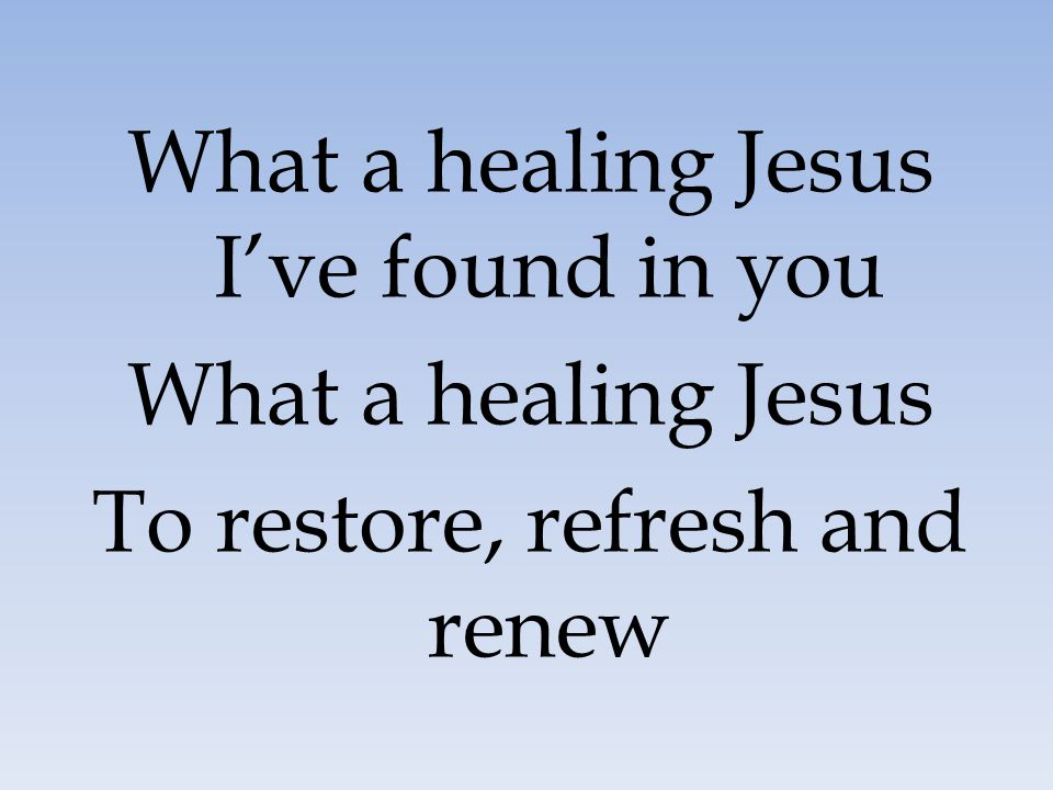 What a healing Jesus I've found in you What a healing Jesus To restore, refresh and renew