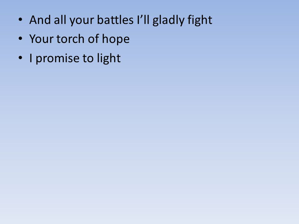 And all your battles I'll gladly fight Your torch of hope I promise to light