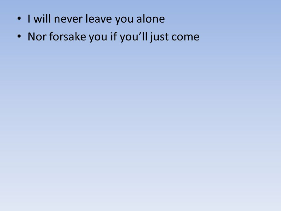 I will never leave you alone Nor forsake you if you'll just come